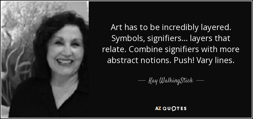 Art has to be incredibly layered. Symbols, signifiers... layers that relate. Combine signifiers with more abstract notions. Push! Vary lines. - Kay WalkingStick