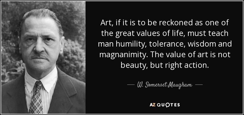 Art, if it is to be reckoned as one of the great values of life, must teach man humility, tolerance, wisdom and magnanimity. The value of art is not beauty, but right action. - W. Somerset Maugham