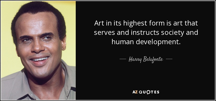 Art in its highest form is art that serves and instructs society and human development. - Harry Belafonte