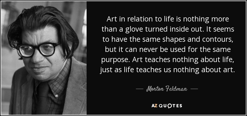 Art in relation to life is nothing more than a glove turned inside out. It seems to have the same shapes and contours, but it can never be used for the same purpose. Art teaches nothing about life, just as life teaches us nothing about art. - Morton Feldman