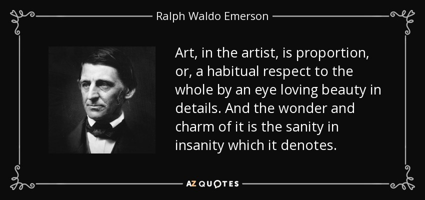 Art, in the artist, is proportion, or, a habitual respect to the whole by an eye loving beauty in details. And the wonder and charm of it is the sanity in insanity which it denotes. - Ralph Waldo Emerson
