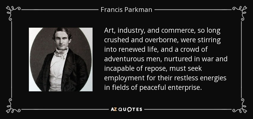 Art, industry, and commerce, so long crushed and overborne, were stirring into renewed life, and a crowd of adventurous men, nurtured in war and incapable of repose, must seek employment for their restless energies in fields of peaceful enterprise. - Francis Parkman