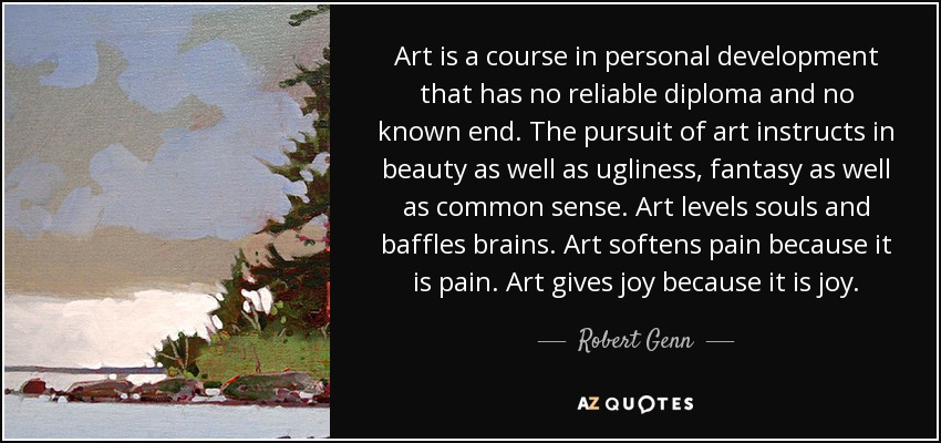 Art is a course in personal development that has no reliable diploma and no known end. The pursuit of art instructs in beauty as well as ugliness, fantasy as well as common sense. Art levels souls and baffles brains. Art softens pain because it is pain. Art gives joy because it is joy. - Robert Genn