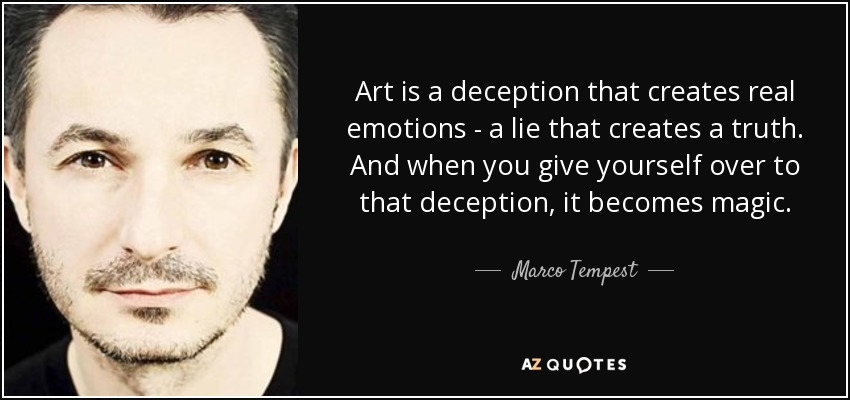 Art is a deception that creates real emotions - a lie that creates a truth. And when you give yourself over to that deception, it becomes magic. - Marco Tempest