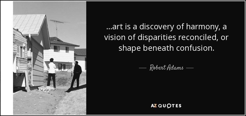 . . .art is a discovery of harmony, a vision of disparities reconciled, or shape beneath confusion. - Robert Adams