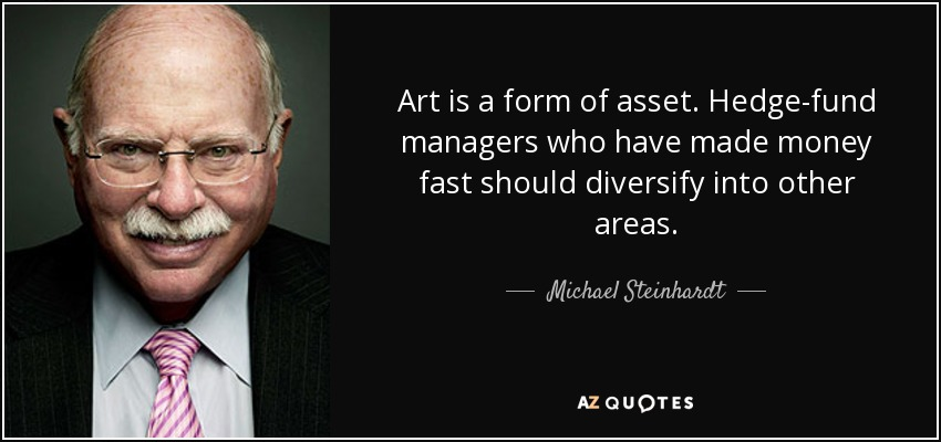 Art is a form of asset. Hedge-fund managers who have made money fast should diversify into other areas. - Michael Steinhardt