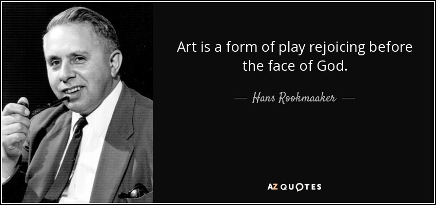 Art is a form of play rejoicing before the face of God. - Hans Rookmaaker