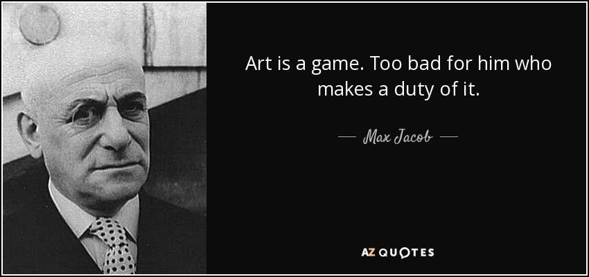 Art is a game. Too bad for him who makes a duty of it. - Max Jacob