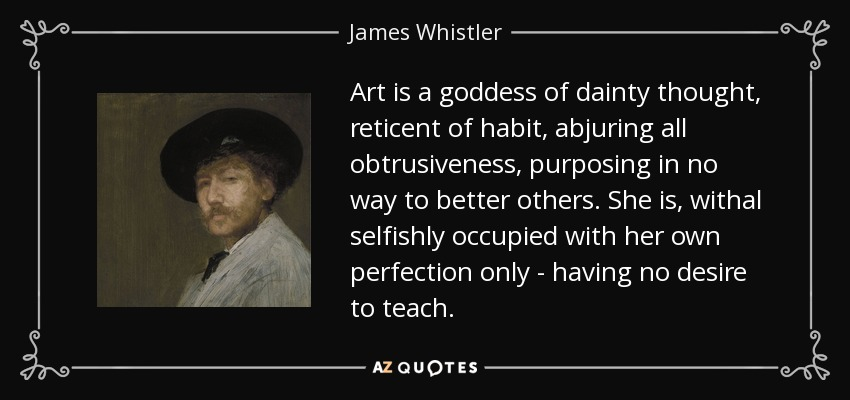 Art is a goddess of dainty thought, reticent of habit, abjuring all obtrusiveness, purposing in no way to better others. She is, withal selfishly occupied with her own perfection only - having no desire to teach. - James Whistler