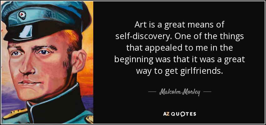 Art is a great means of self-discovery. One of the things that appealed to me in the beginning was that it was a great way to get girlfriends. - Malcolm Morley