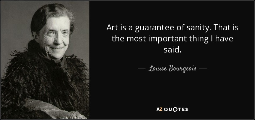 Art is a guarantee of sanity. That is the most important thing I have said. - Louise Bourgeois