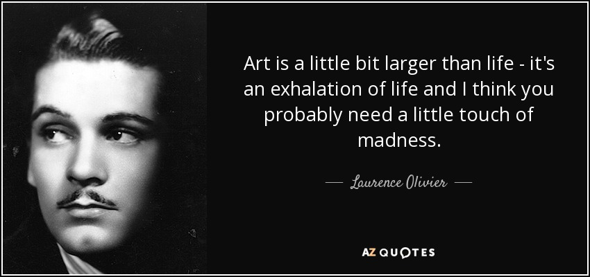 Art is a little bit larger than life - it's an exhalation of life and I think you probably need a little touch of madness. - Laurence Olivier