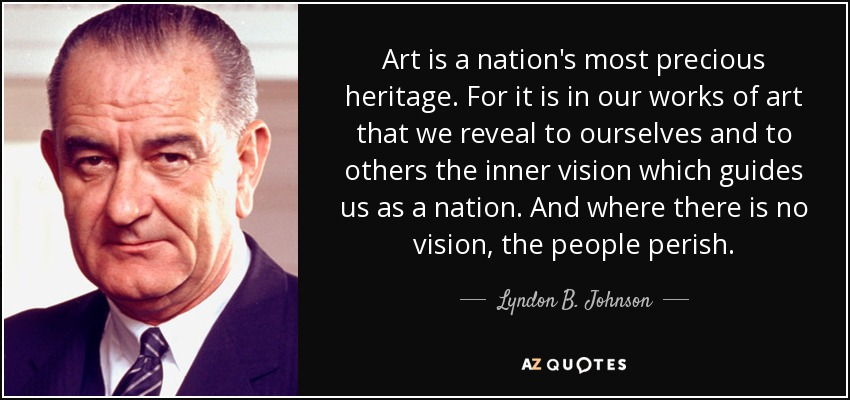 Art is a nation's most precious heritage. For it is in our works of art that we reveal to ourselves and to others the inner vision which guides us as a nation. And where there is no vision, the people perish. - Lyndon B. Johnson