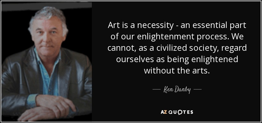 Art is a necessity - an essential part of our enlightenment process. We cannot, as a civilized society, regard ourselves as being enlightened without the arts. - Ken Danby