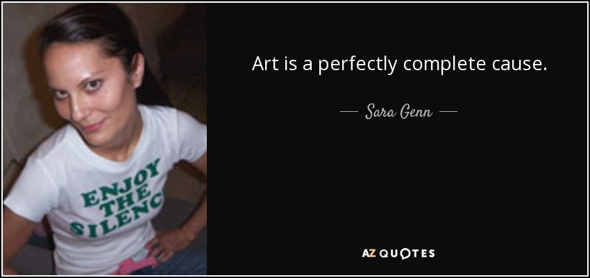 Art is a perfectly complete cause. - Sara Genn