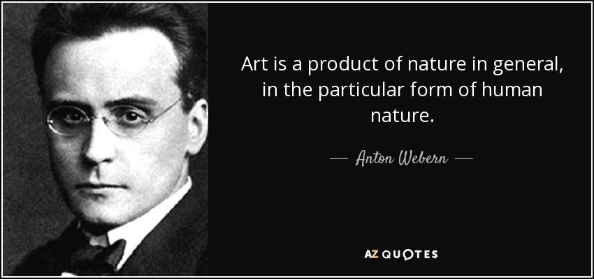 Art is a product of nature in general, in the particular form of human nature. - Anton Webern