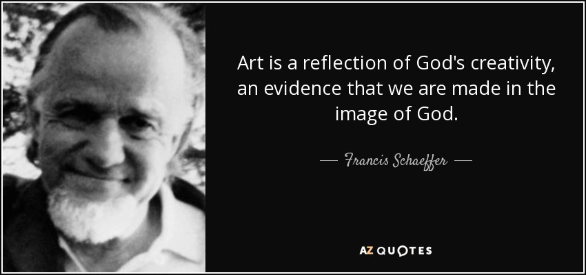 Art is a reflection of God's creativity, an evidence that we are made in the image of God. - Francis Schaeffer