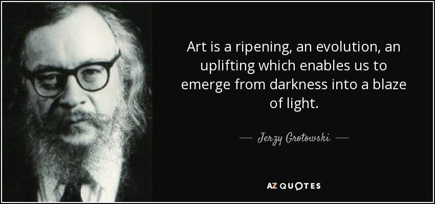 Art is a ripening, an evolution, an uplifting which enables us to emerge from darkness into a blaze of light. - Jerzy Grotowski