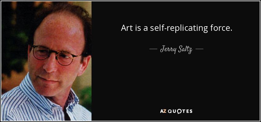 Art is a self-replicating force. - Jerry Saltz