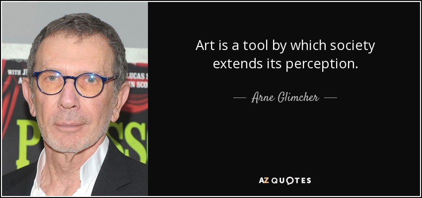 Art is a tool by which society extends its perception. - Arne Glimcher