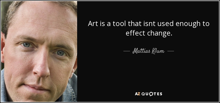 Art is a tool that isnt used enough to effect change. - Mattias Klum