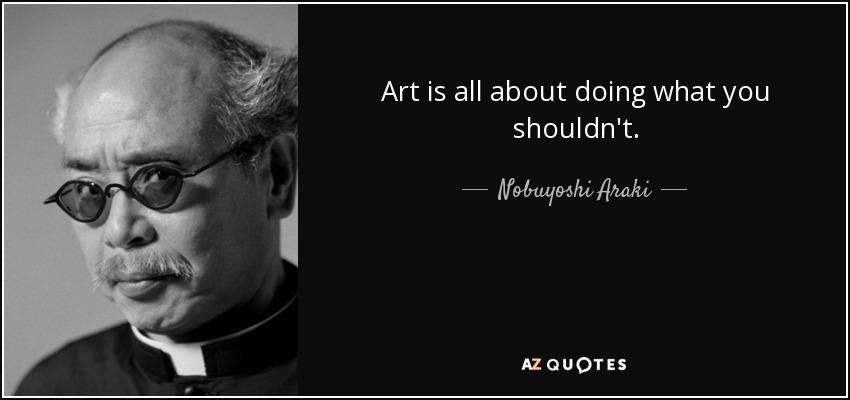 Art is all about doing what you shouldn't. - Nobuyoshi Araki
