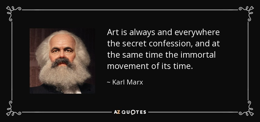 Art is always and everywhere the secret confession, and at the same time the immortal movement of its time. - Karl Marx