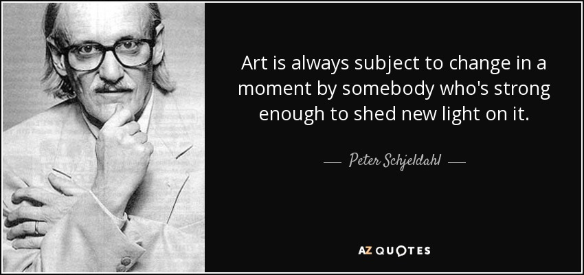 Art is always subject to change in a moment by somebody who's strong enough to shed new light on it. - Peter Schjeldahl