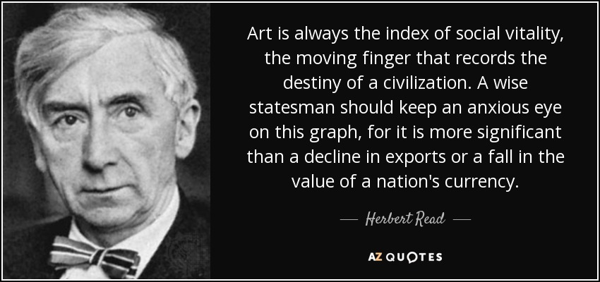 Art is always the index of social vitality, the moving finger that records the destiny of a civilization. A wise statesman should keep an anxious eye on this graph, for it is more significant than a decline in exports or a fall in the value of a nation's currency. - Herbert Read