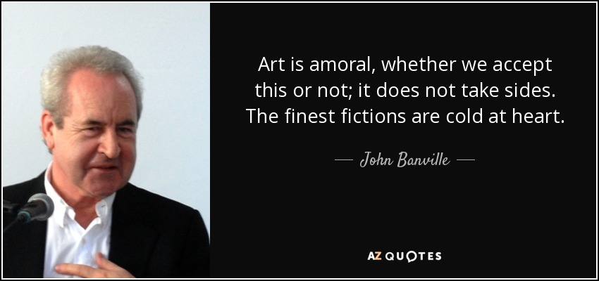 Art is amoral, whether we accept this or not; it does not take sides. The finest fictions are cold at heart. - John Banville