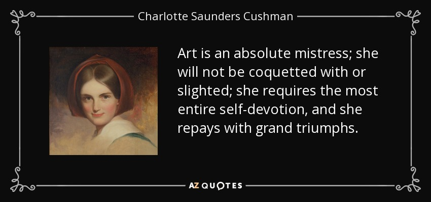 Art is an absolute mistress; she will not be coquetted with or slighted; she requires the most entire self-devotion, and she repays with grand triumphs. - Charlotte Saunders Cushman