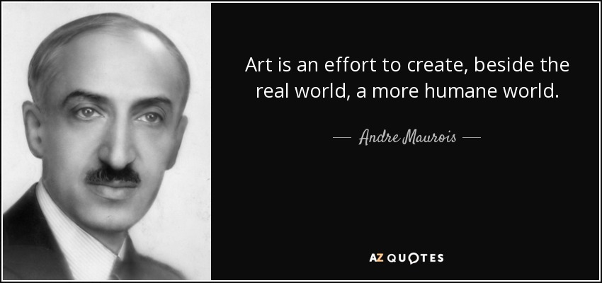 Art is an effort to create, beside the real world, a more humane world. - Andre Maurois
