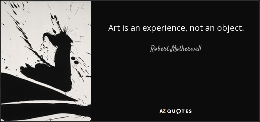Art is an experience, not an object. - Robert Motherwell