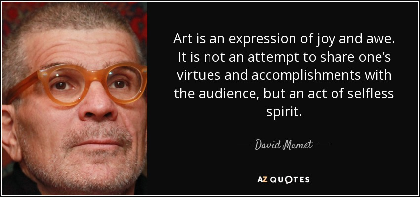 Art is an expression of joy and awe. It is not an attempt to share one's virtues and accomplishments with the audience, but an act of selfless spirit. - David Mamet