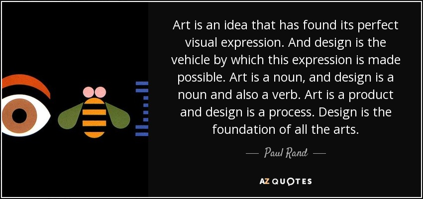 Art is an idea that has found its perfect visual expression. And design is the vehicle by which this expression is made possible. Art is a noun, and design is a noun and also a verb. Art is a product and design is a process. Design is the foundation of all the arts. - Paul Rand