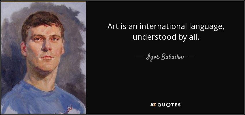 Art is an international language, understood by all. - Igor Babailov