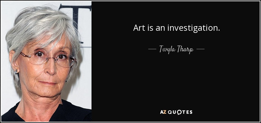 Art is an investigation. - Twyla Tharp