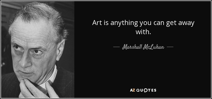 Art is anything you can get away with. - Marshall McLuhan