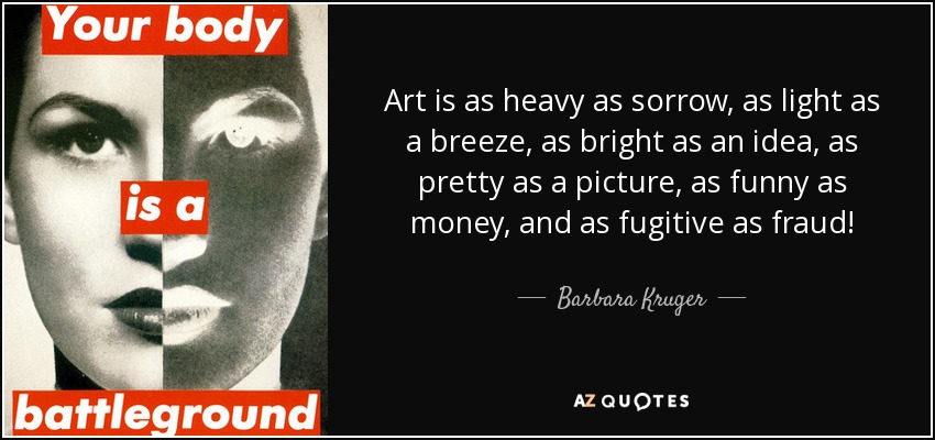 Barbara Kruger Quote Art Is As Heavy As Sorrow As Light As A