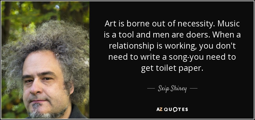 Art is borne out of necessity. Music is a tool and men are doers. When a relationship is working, you don't need to write a song-you need to get toilet paper. - Sxip Shirey