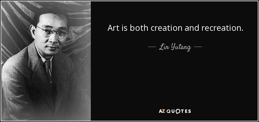 Art is both creation and recreation. - Lin Yutang