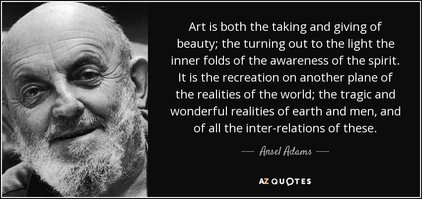 Art is both the taking and giving of beauty; the turning out to the light the inner folds of the awareness of the spirit. It is the recreation on another plane of the realities of the world; the tragic and wonderful realities of earth and men, and of all the inter-relations of these. - Ansel Adams