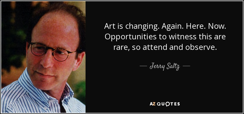Art is changing. Again. Here. Now. Opportunities to witness this are rare, so attend and observe. - Jerry Saltz