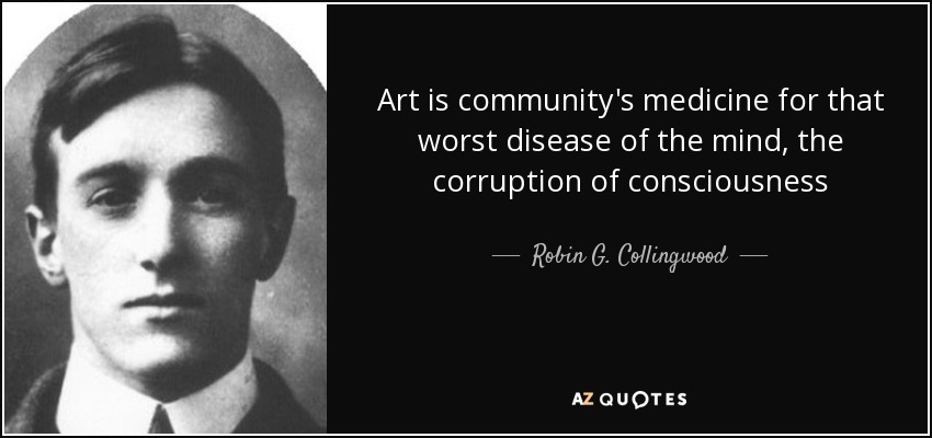Art is community's medicine for that worst disease of the mind, the corruption of consciousness - Robin G. Collingwood