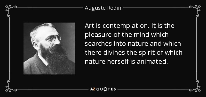 Art is contemplation. It is the pleasure of the mind which searches into nature and which there divines the spirit of which nature herself is animated. - Auguste Rodin