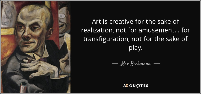 Art is creative for the sake of realization, not for amusement... for transfiguration, not for the sake of play. - Max Beckmann