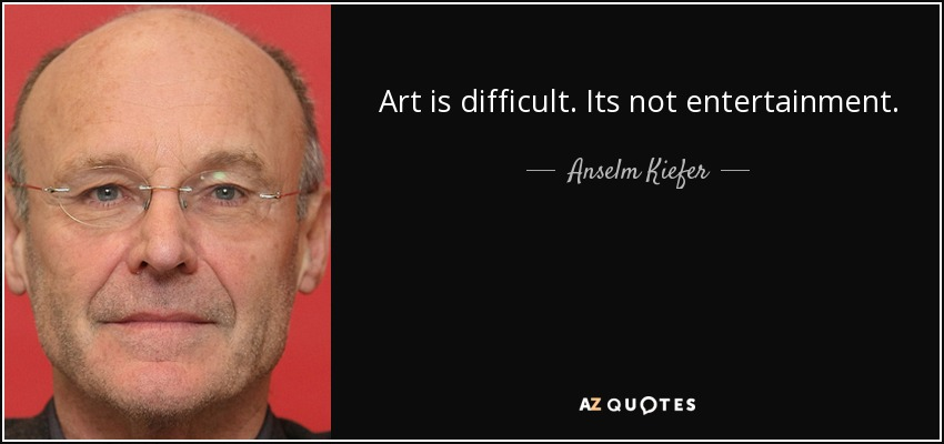 Art is difficult. Its not entertainment. - Anselm Kiefer