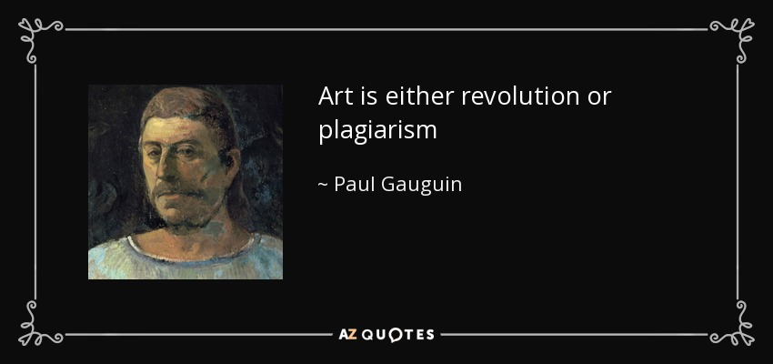 Art is either revolution or plagiarism - Paul Gauguin