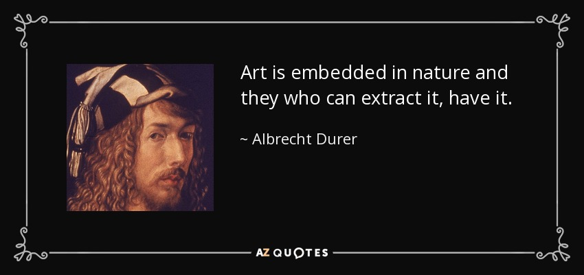 Art is embedded in nature and they who can extract it, have it. - Albrecht Durer
