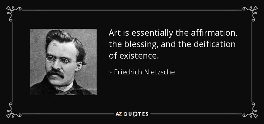 Art is essentially the affirmation, the blessing, and the deification of existence. - Friedrich Nietzsche